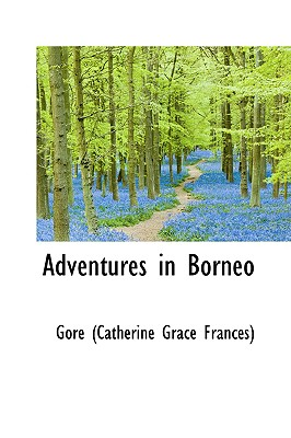 Adventures in Borneo - Gore, Catherine Grace Frances