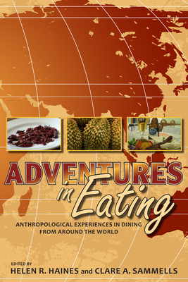 Adventures in Eating: Anthropological Experiences in Dining from Around the World - Haines, Helen R (Editor), and Sammells, Clare A (Editor)