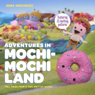 Adventures in Mochimochi Land: Tall Tales from a Tiny Knitted World - Hrachovec, Anna