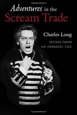 Adventures in the Scream Trade: Scenes from an Operatic Life - Long, Charles P