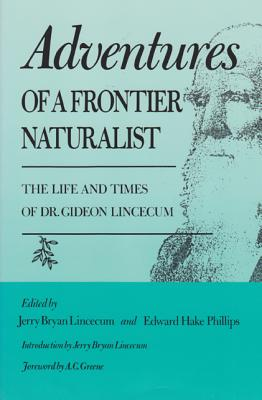 Adventures of a Frontier Naturalist: The Life and Times of Dr. Gideon Lincecum - Lincecum, Jerry B (Editor), and Phillips, Edward Hake (Editor), and Greene, A C (Foreword by)