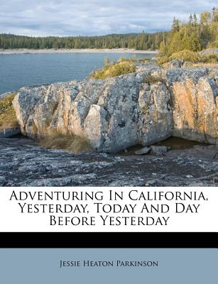 Adventuring in California, Yesterday, Today and Day Before Yesterday - Parkinson, Jessie Heaton
