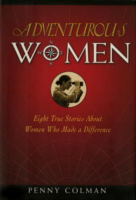 Adventurous Women: Eight True Stories about Women Who Made a Difference - Colman, Penny