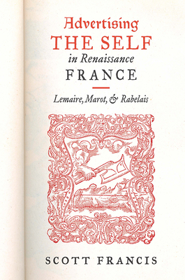 Advertising the Self in Renaissance France: Lemaire, Marot, and Rabelais - Francis, Scott