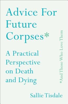 Advice for Future Corpses (and Those Who Love Them): A Practical Perspective on Death and Dying - Tisdale, Sallie