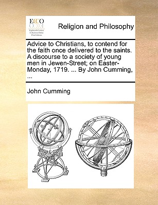 Advice to Christians, to Contend for the Faith Once Delivered to the Saints. a Discourse to a Society of Young Men in Jewen-Street; On Easter-Monday, 1719. ... by John Cumming, ... - Cumming, John