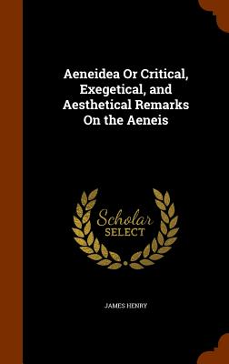 Aeneidea or Critical, Exegetical, and Aesthetical Remarks on the Aeneis - Henry, James, MD