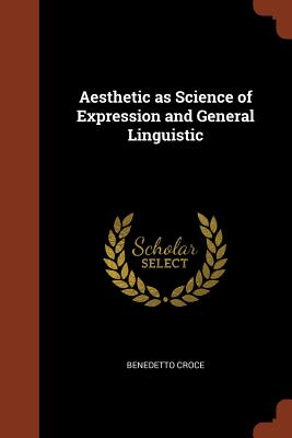 Aesthetic as Science of Expression and General Linguistic - Croce, Benedetto