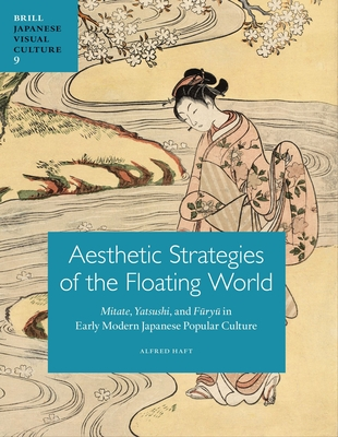 Aesthetic Strategies of The Floating World: Mitate, Yatsushi, and Furyu in Early Modern Japanese Popular Culture - Haft, Alfred