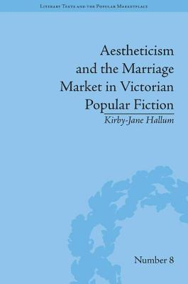 Aestheticism and the Marriage Market in Victorian Popular Fiction: The Art of Female Beauty - Hallum, Kirby-Jane