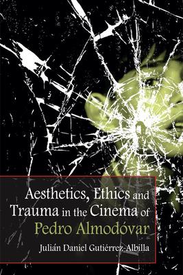 Aesthetics, Ethics and Trauma in the Cinema of Pedro Almodovar - Gutierrez-Albilla, Julian Daniel