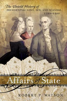 Affairs of State: The Untold History of Presidential Love, Sex, and Scandal, 1789-1900 - Watson, Robert P.