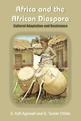 Africa and the African Diaspora: Cultural Adaptation and Resistance - Agorsah, E Kofi, and Childs, G Tucker, Professor, and Agorsah, Emmanuel Kofi