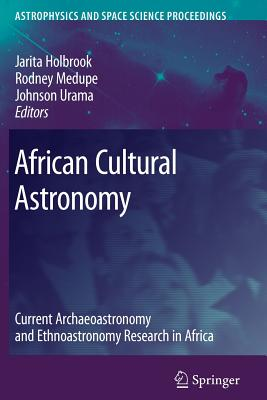 African Cultural Astronomy: Current Archaeoastronomy and Ethnoastronomy research in Africa - Holbrook, Jarita (Editor), and Medupe, Rodney Thebe (Editor), and Urama, Johnson O. (Editor)