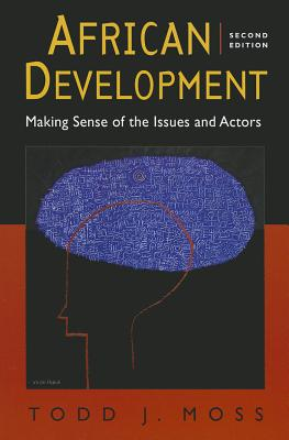 African Development: Making Sense of the Issues and Actors - Moss, Todd J