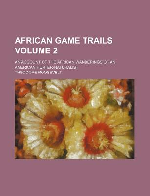 African Game Trails Volume 2; An Account of the African Wanderings of an American Hunter-Naturalist - Roosevelt, Theodore, IV