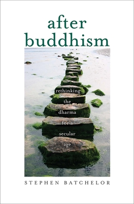 After Buddhism: Rethinking the Dharma for a Secular Age - Batchelor, Stephen