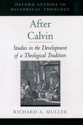 After Calvin: Studies in the Development of a Theological Tradition - Muller, Richard a