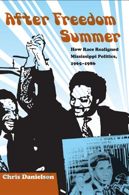 After Freedom Summer: How Race Realigned Mississippi Politics, 1965-1986 - Danielson, Chris