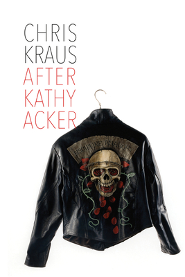 After Kathy Acker: A Literary Biography - Kraus, Chris