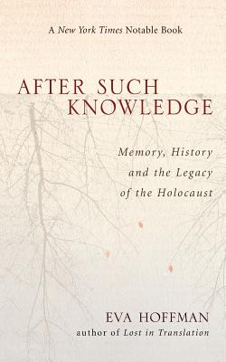 After Such Knowledge: Where Memory of the Holocaust Ends and History Begins - Hoffman, Eva