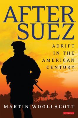 After Suez: Adrift in the American Century - Woollacott, Martin