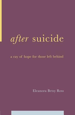 After Suicide: A Ray of Hope for Those Left Behind - Ross, E Betsy