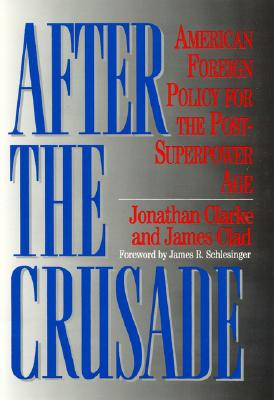 After the Crusade: American Foreign Policy for the Post-Superpower Age - Clarke, Jonathan, and Schlesinger, James R, Professor (Foreword by), and Clad, James