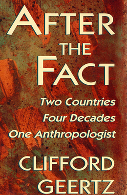After the Fact: Two Countries, Four Decades, One Anthropologist - Geertz, Clifford