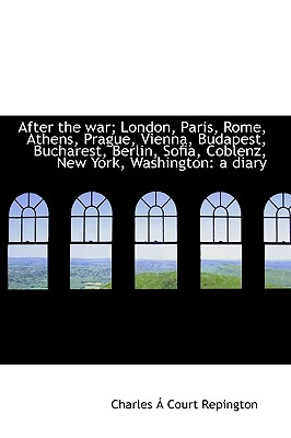 After the War; London, Paris, Rome, Athens, Prague, Vienna, Budapest, Bucharest, Berlin, Sofia, Cobl - Repington, Charles