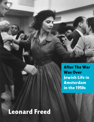 After The War Was Over: Jewish Life in Amsterdam in the 1950s - Freed, Leonard, and van Woerkom, Bernadette (Editor)