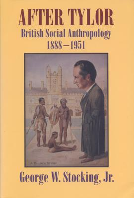 After Tylor: British Social Anthropology, 1888-1951 - Stocking, George W