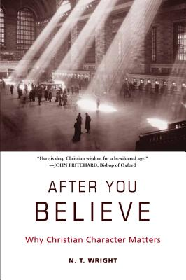 After You Believe: Why Christian Character Matters - Wright, N T
