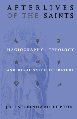 Afterlives of the Saints: Hagiography, Typology, and Renaissance Literature - Lupton, Julia Reinhard