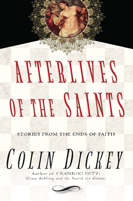 Afterlives of the Saints: Stories from the Ends of Faith - Dickey, Colin