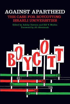 Against Apartheid: The Case for Boycotting Israeli Universities - Mullen, Bill V (Editor), and Dawson, Ashley (Editor), and Abunimah, Ali (Foreword by)