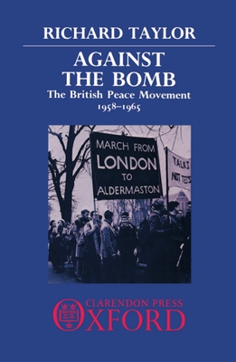 Against the Bomb: The British Peace Movement, 1958-1965 - Taylor, Richard