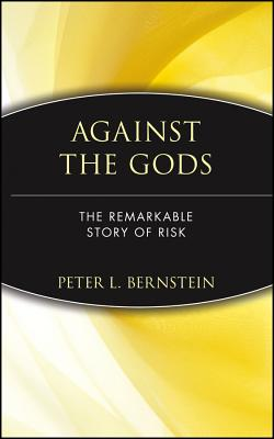 Against the Gods: The Remarkable Story of Risk - Bernstein, Peter L, and Bernstein, Barbara, and Bernstein, Fant Barbara