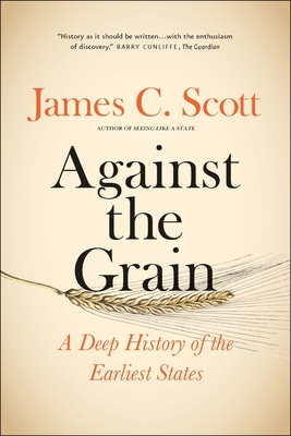 Against the Grain: A Deep History of the Earliest States - Scott, James C