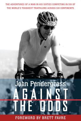 Against the Odds: The Adventures of a Man in His Sixties Competing in Six Ironman Triathlons Across Six Continents - Pendergrass, John L.