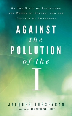 Against the Pollution of the I: On the Gifts of Blindness, the Power of Poetry, and the Urgency of Awareness - Lusseyran, Jacques