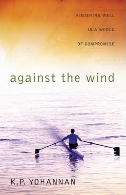 Against the Wind: Finishing Well in a World of Compromise - Yohannan, K P