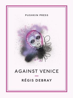 Against Venice - Debray, Regis, and Howe, John (Translated by)
