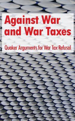 Against War and War Taxes: Quaker Arguments for War Tax Refusal - Gross, David M