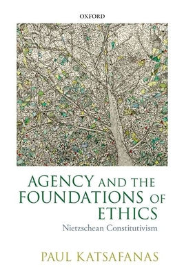 Agency and the Foundations of Ethics: Nietzschean Constitutivism - Katsafanas, Paul