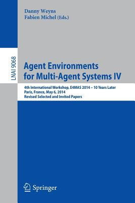 Agent Environments for Multi-Agent Systems IV 2015: 4th International Workshop, E4MAS 2014 - 10 Years Later, Paris, France, May 6, 2014, Revised Selected and Invited Papers - Weyns, Danny (Editor), and Fabien, Michel (Editor)