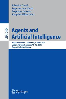 Agents and Artificial Intelligence: 7th International Conference, Icaart 2015, Lisbon, Portugal, January 10-12, 2015, Revised Selected Papers - Duval, Beatrice (Editor), and Van Den Herik, Jaap (Editor), and Loiseau, Stephane (Editor)