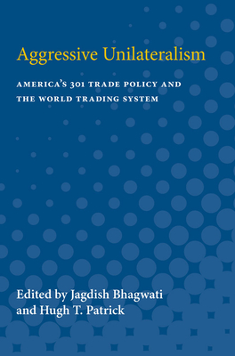 Aggressive Unilateralism: America's 301 Trade Policy and the World Trading System - Bhagwati, Jagdish (Editor)