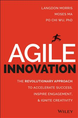 Agile Innovation: The Revolutionary Approach to Accelerate Success, Inspire Engagement, and Ignite Creativity - Morris, Langdon, and Ma, Moses, and Wu, Po Chi