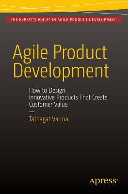 Agile Product Development 2015: How to Design Innovative Products That Create Customer Value - Varma, Tathagat